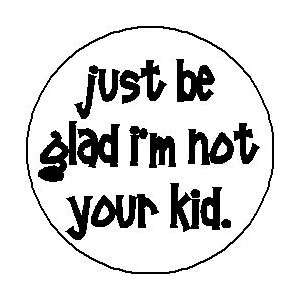 JUST BE GLAD IM NOT YOUR KID 1.25 Pinback Button Badge