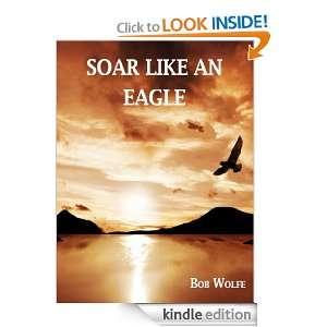 Soar Like An Eagle: Bob Wolfe:  Kindle Store