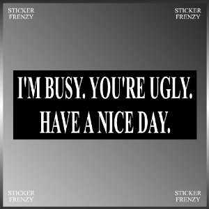 Im Busy Youre Ugly Have a Nice Day Funny Vinyl Decal