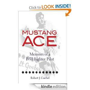 Mustang Ace Memoirs of a P 51 Fighter Pilot Robert J. Goebel