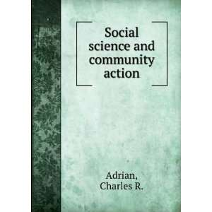 Social science and community action Charles R. Adrian Books
